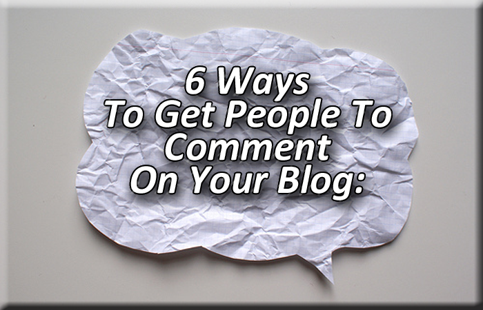 6 Ways To Get People To Comment On Your Blog