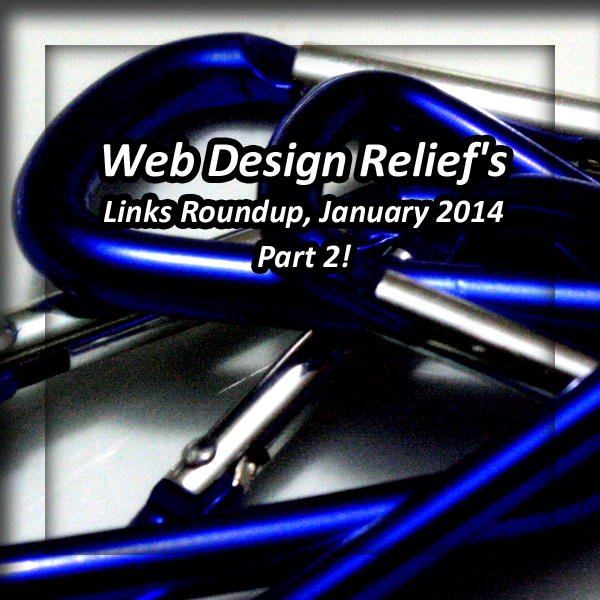 Web Design Relief Links Roundup, January 2014 Part 2!