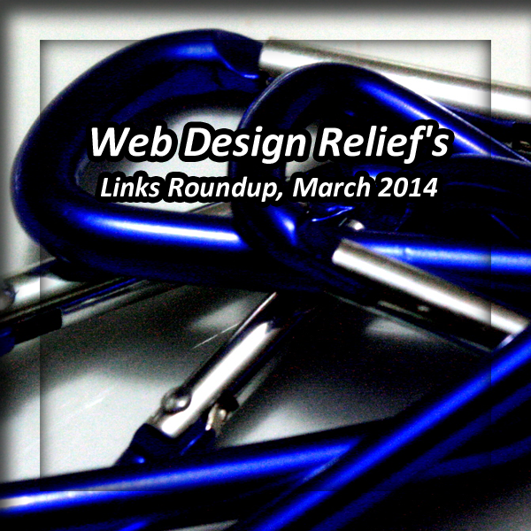 Web Design Relief Links Roundup, March 2014